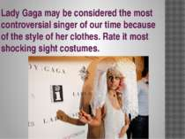 Lady Gaga may be considered the most controversial singer of our time because...