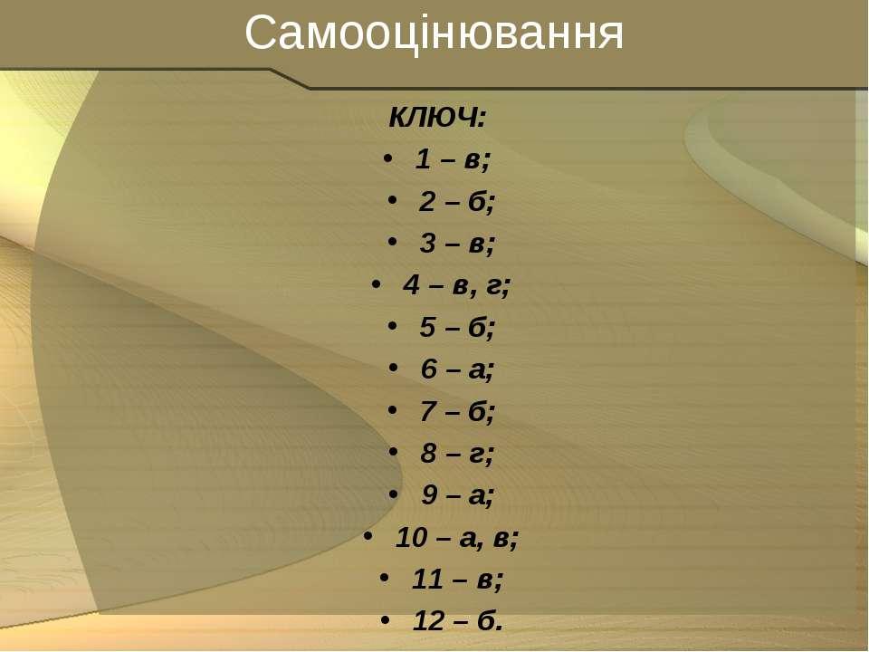 Самооцінювання КЛЮЧ: 1 – в; 2 – б; 3 – в; 4 – в, г; 5 – б; 6 – а; 7 – б; 8 – ...