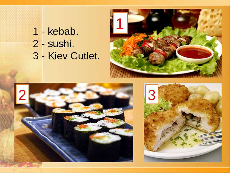 1 2 3 1 - kebab. 2 -sushi. 3 -Kiev Cutlet.