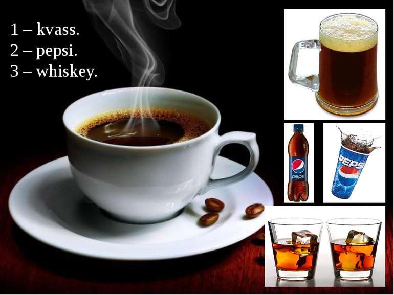 1 – kvass. 2 – pepsi. 3 – whiskey.