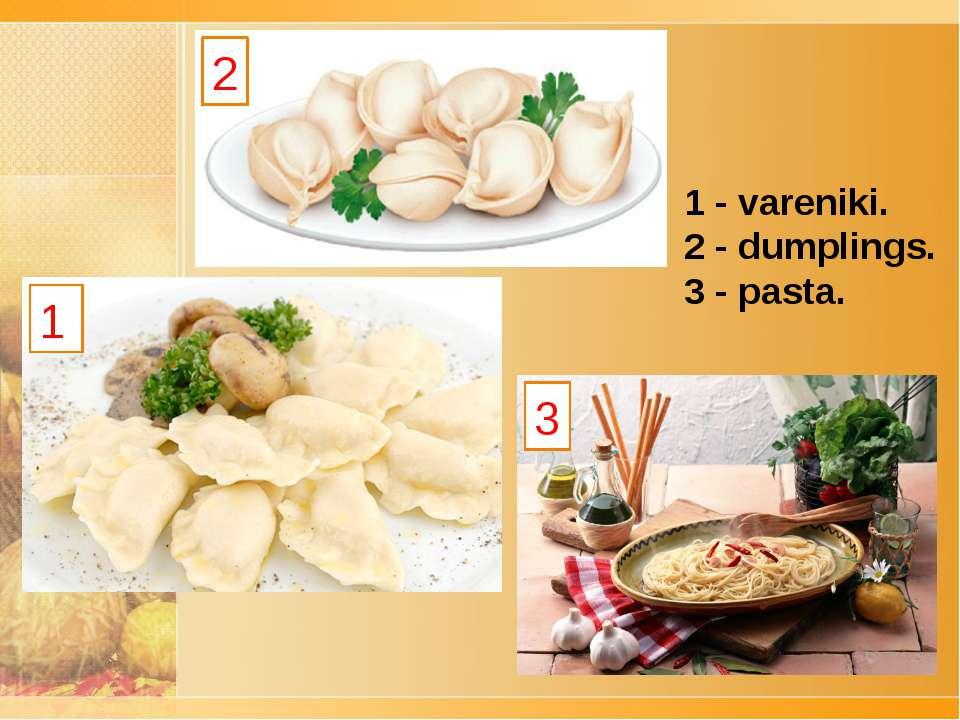 2 1 3 1 - vareniki. 2 -dumplings. 3 -pasta.
