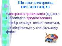 Що таке електронна ПРЕЗЕНТАЦІЯ? Електронна презентація (від англ. Рresentatio...