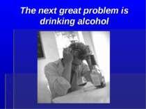 The next great problem is drinking alcohol
