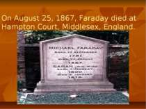 On August 25, 1867, Faraday died at Hampton Court, Middlesex, England.