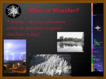 What is Weather? Weather - all natural phenomena within the atmosphere at a g...