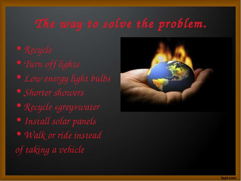 The way to solve the problem. Recycle Turn off lights Low energy light bulbs ...