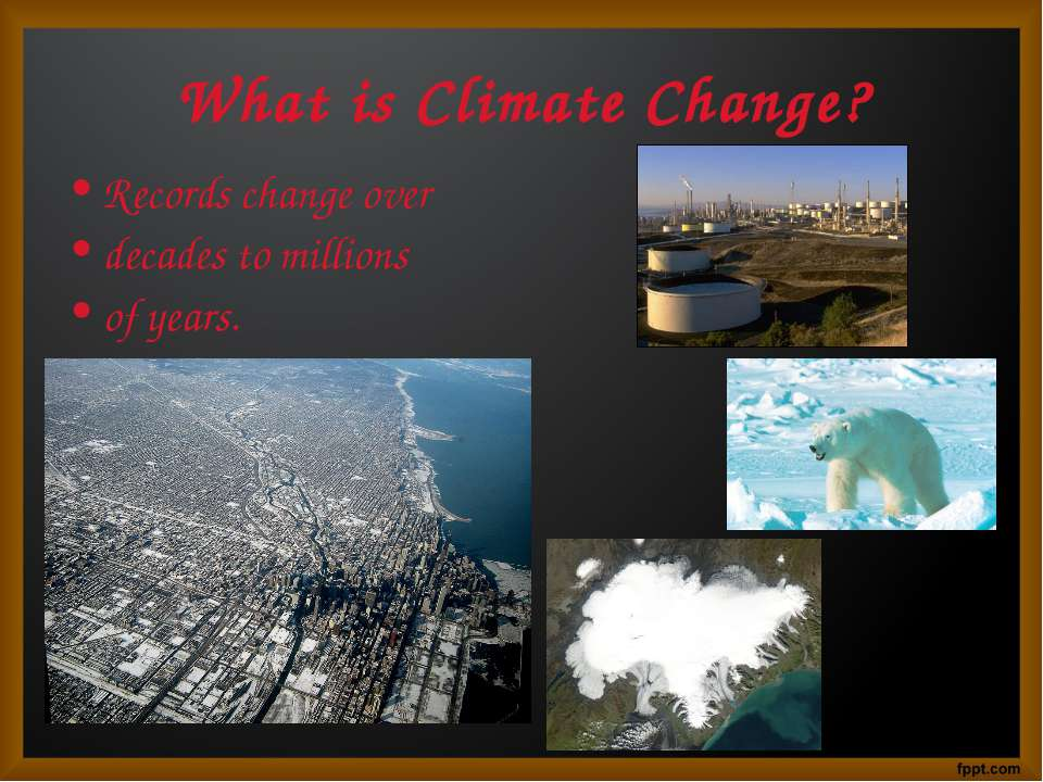 What is Climate Change? Records change over decades to millions of years.