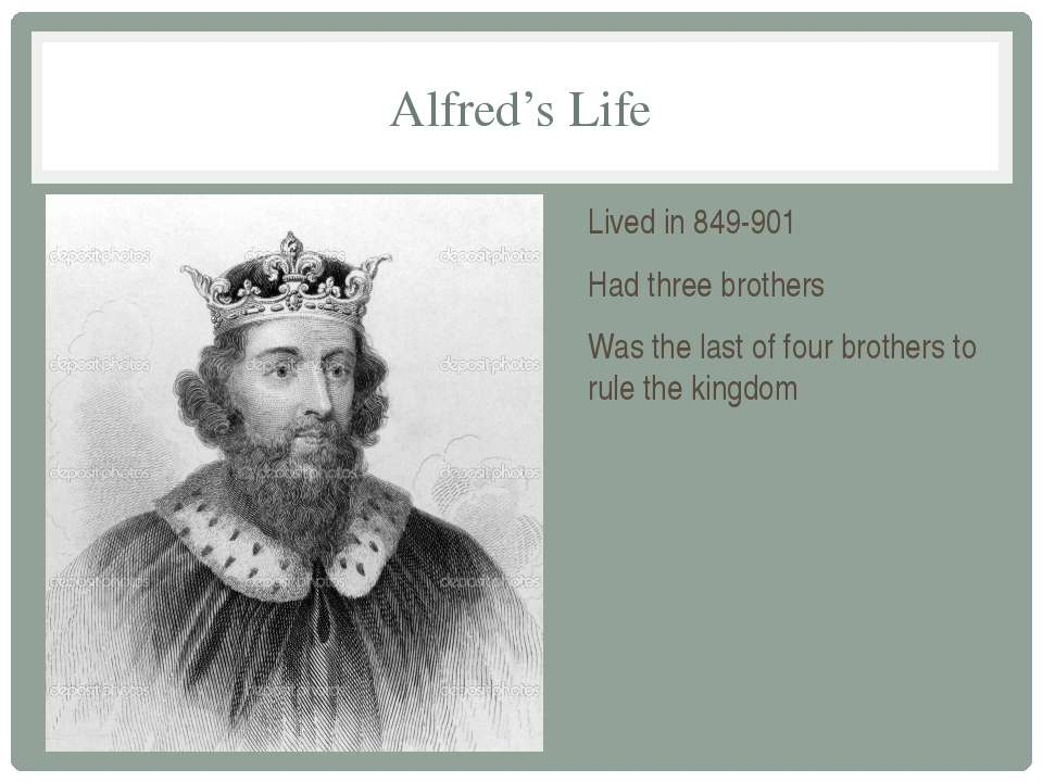 Alfred's Life Lived in 849-901 Had three brothers Was the last of four brothe...