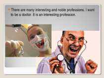 There are many interesting and noble professions. I want to be a doctor. It i...