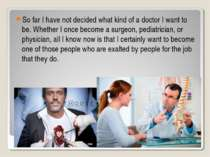 So far I have not decided what kind of a doctor I want to be. Whether I once ...