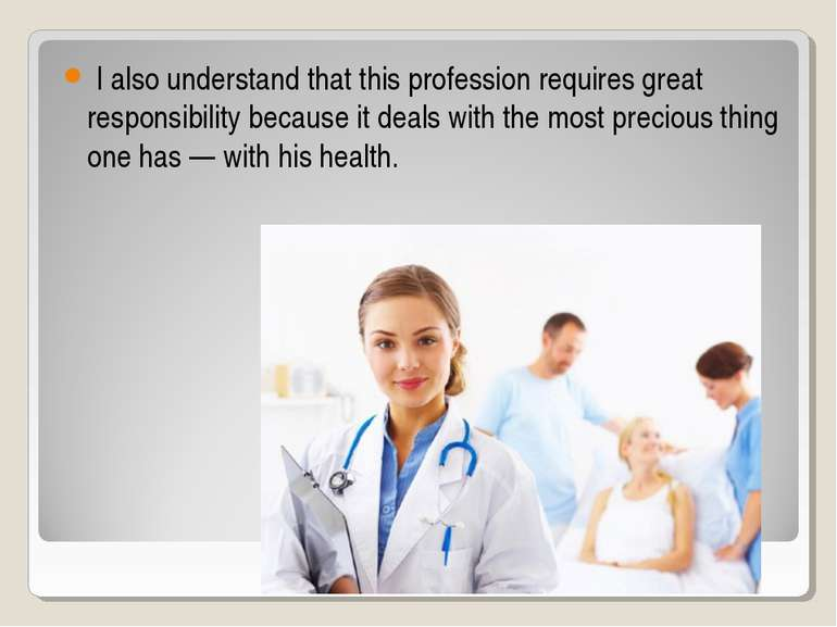 I also understand that this profession requires great responsibility because ...