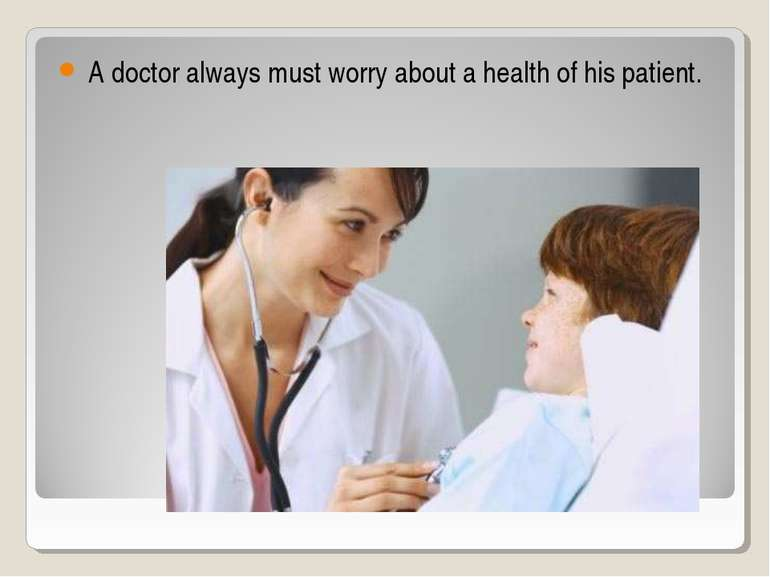 A doctor always must worry about a health of his patient.