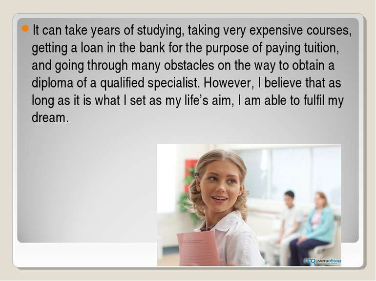 It can take years of studying, taking very expensive courses, getting a loan ...