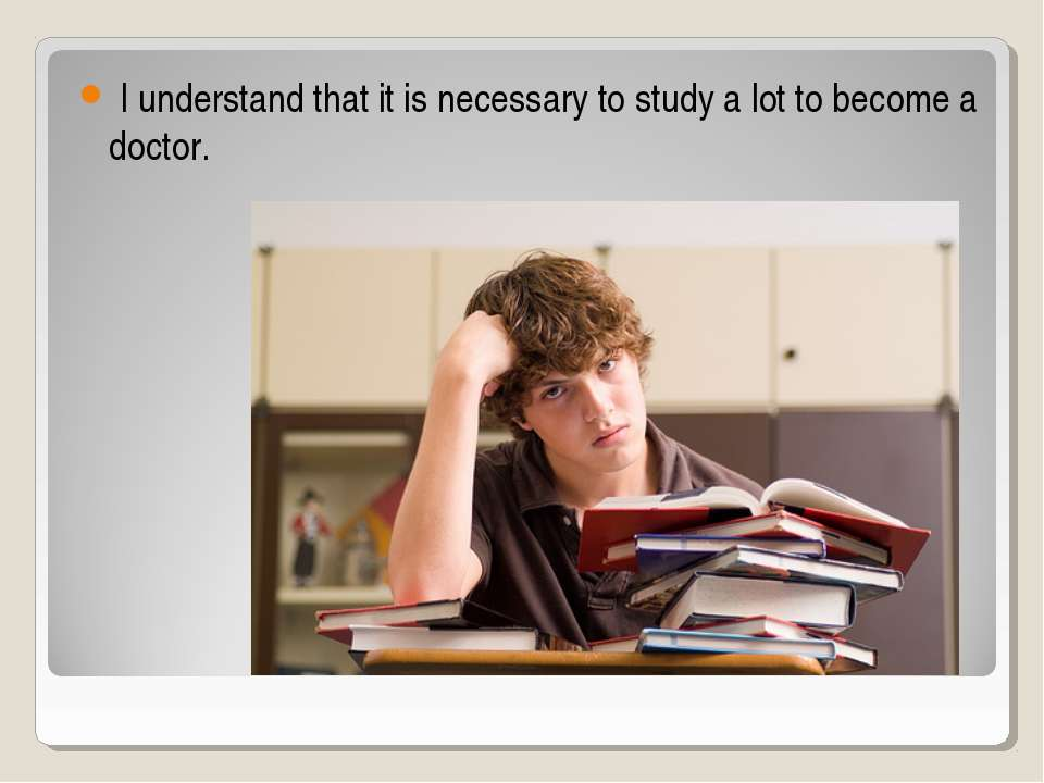 I understand that it is necessary to study a lot to become a doctor.