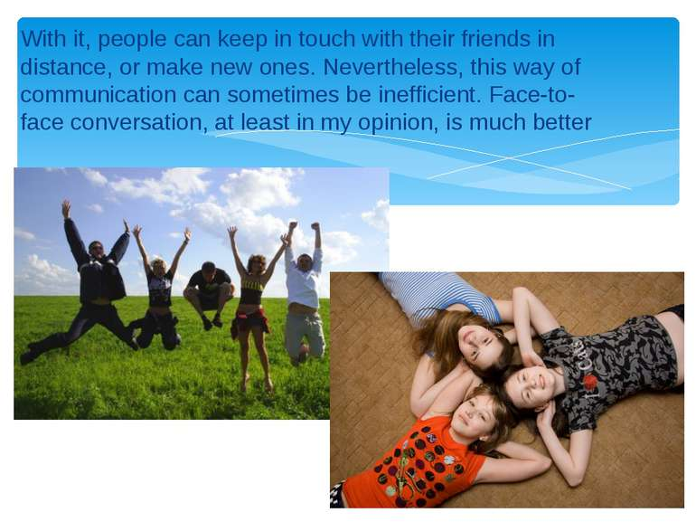With it, people can keep in touch with their friends in distance, or make new...