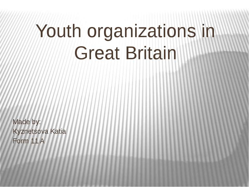 Youth organizations in Great Britain Made by: Kyznetsova Katia Form 11 A
