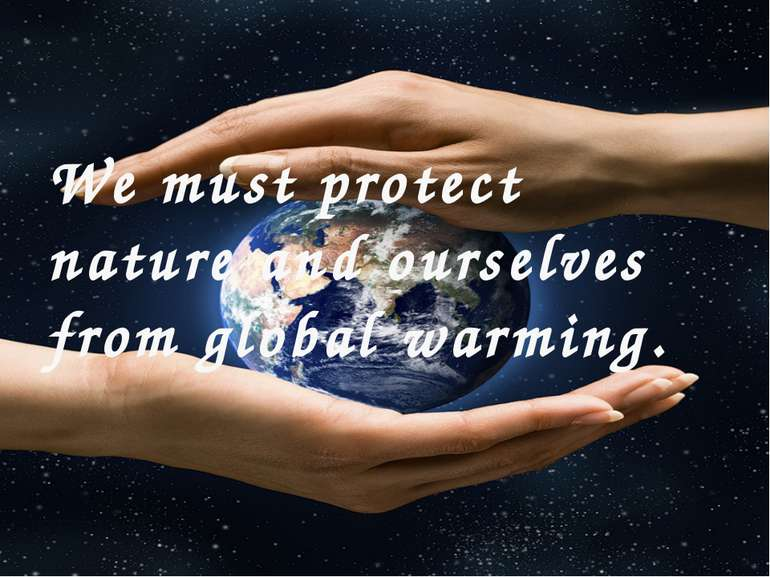 We must protect nature and ourselves from global warming.