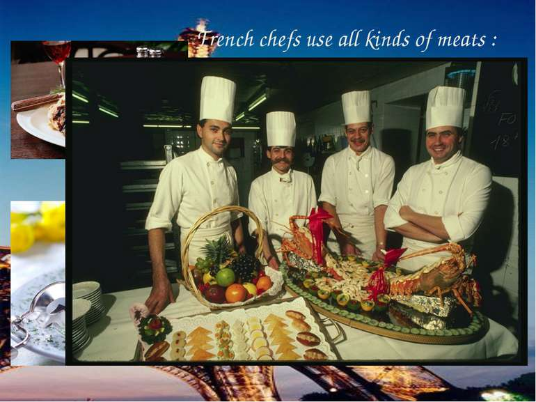 French chefs use all kinds of meats : veal, beef, lamb, poultry , game . Very...