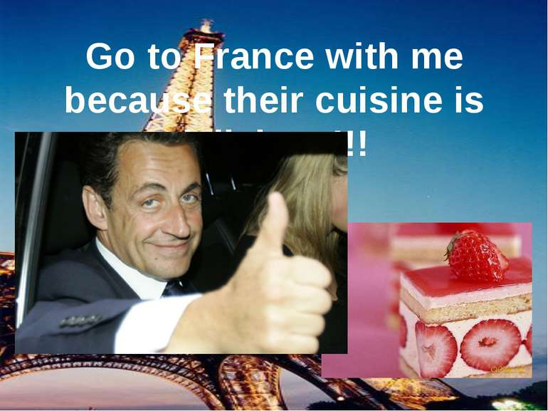Go to France with me because their cuisine is delicious!!!