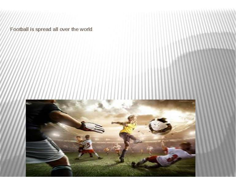 Football is spread all over the world.