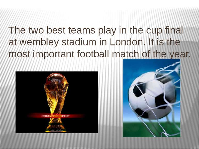 The two best teams play in the cup final at wembley stadium in London. It is ...