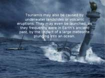 Tsunamis may also be caused by underwater landslides or volcanic eruptions. T...