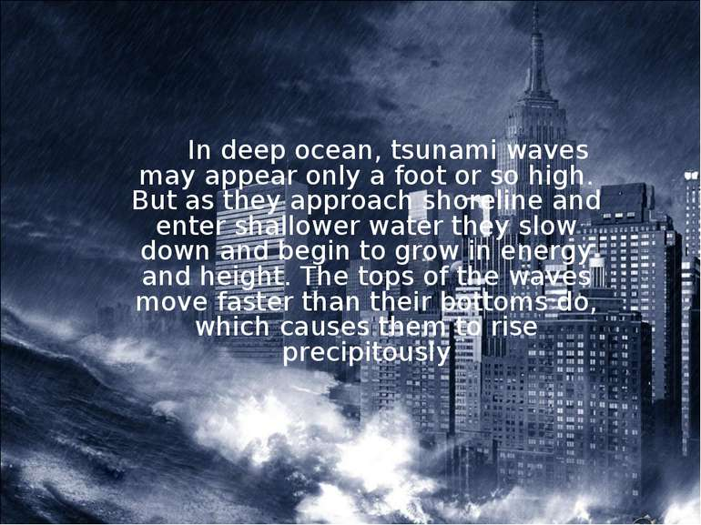 In deep ocean, tsunami waves may appear only a foot or so high. But as they a...