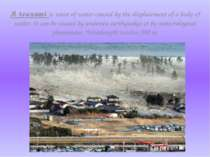A tsunami is wave of water caused by the displacement of a body of water. It ...