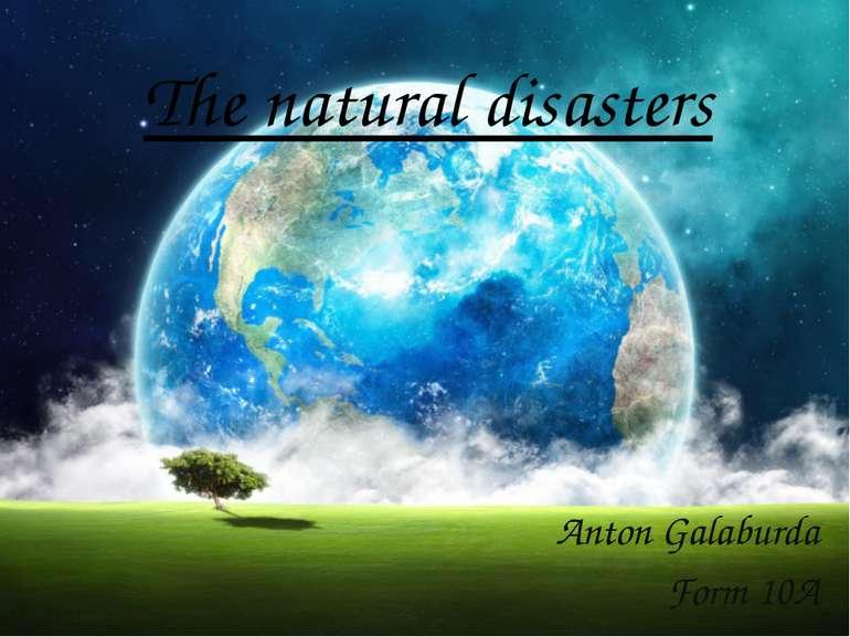 The natural disasters Anton Galaburda Form 10A