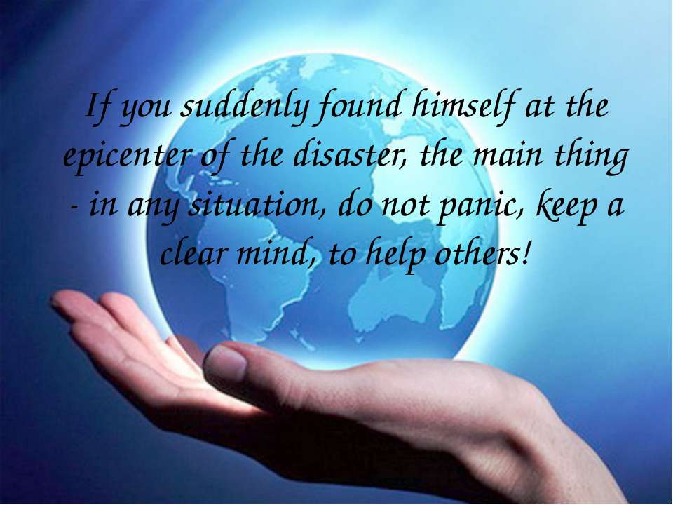 If you suddenly found himself at the epicenter of the disaster, the main thin...