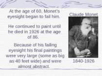 At the age of 60, Monet's eyesight began to fail him. He continued to paint u...