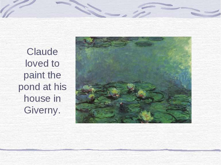 Claude loved to paint the pond at his house in Giverny.