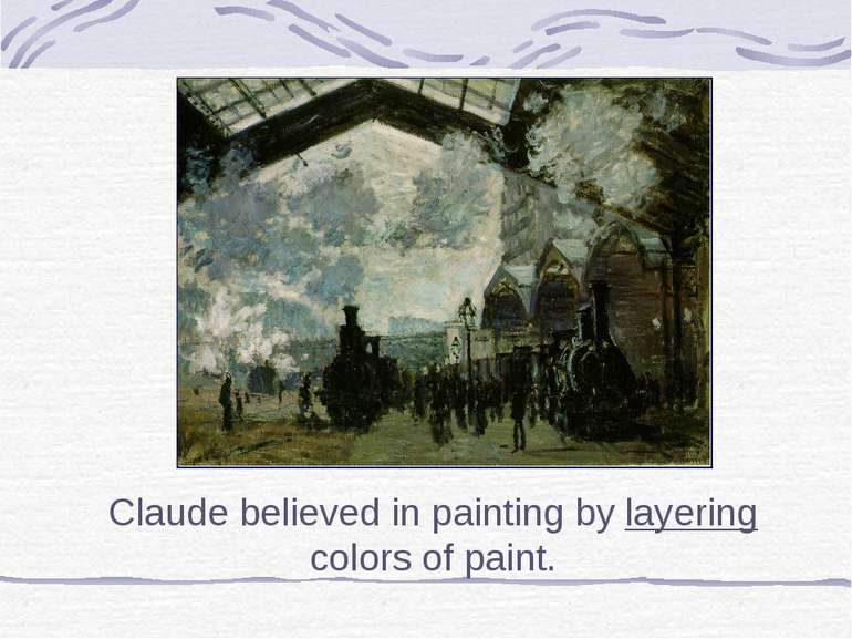 Claude believed in painting by layering colors of paint.