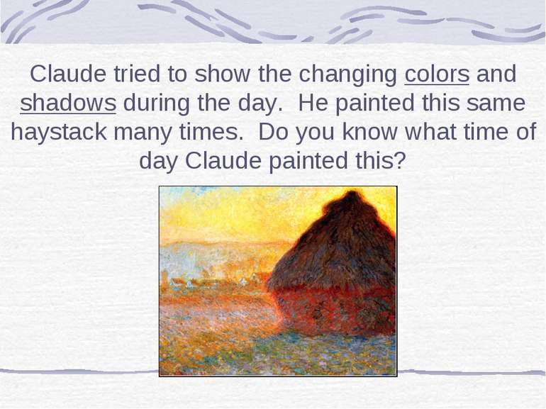 Claude tried to show the changing colors and shadows during the day. He paint...
