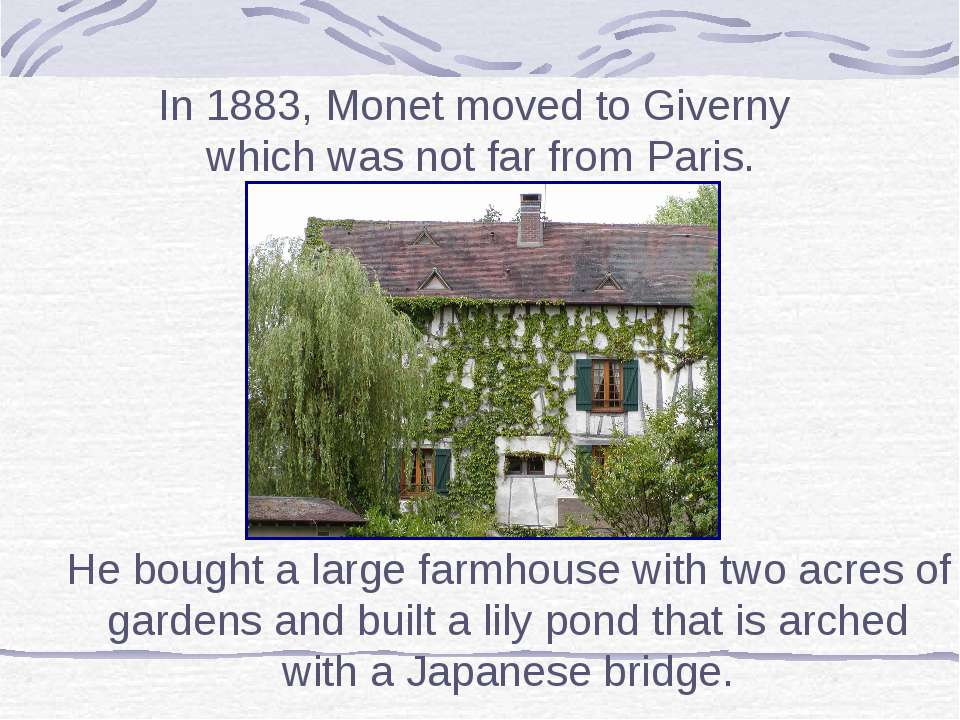 In 1883, Monet moved to Giverny which was not far from Paris. He bought a lar...