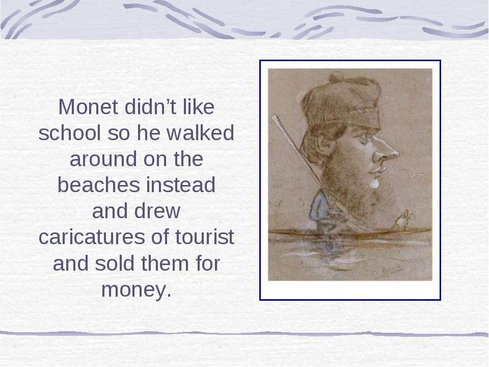 Monet didn't like school so he walked around on the beaches instead and drew ...