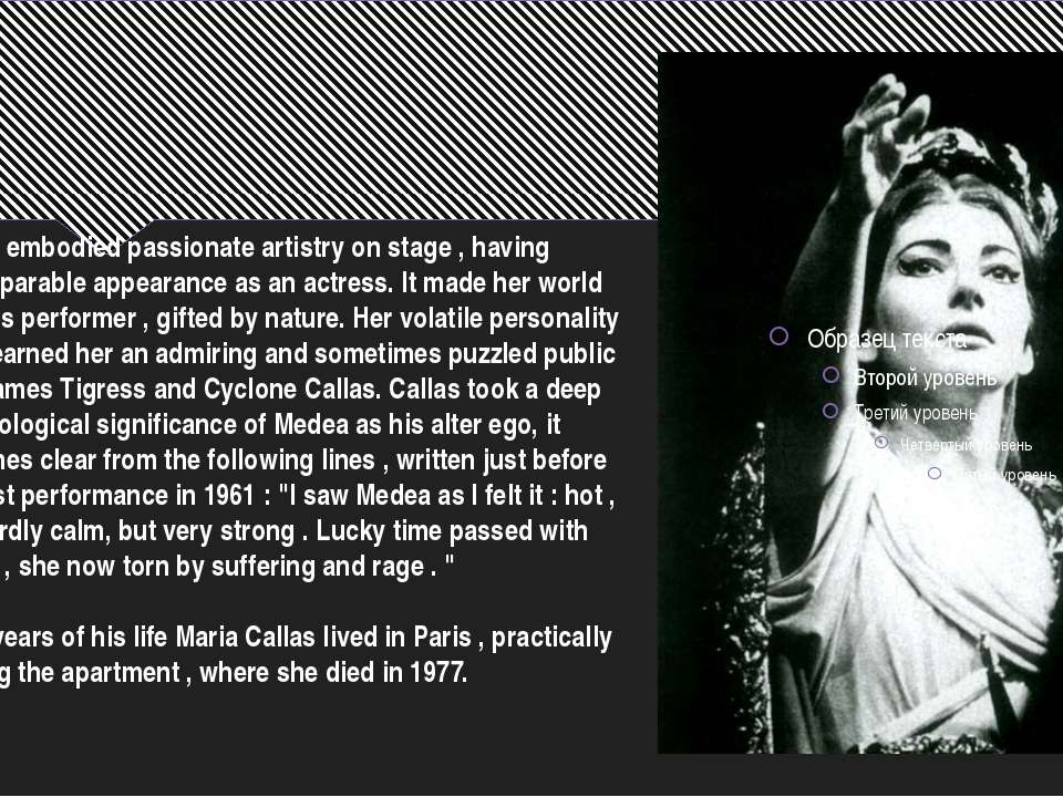Callas embodied passionate artistry on stage , having incomparable appearance...