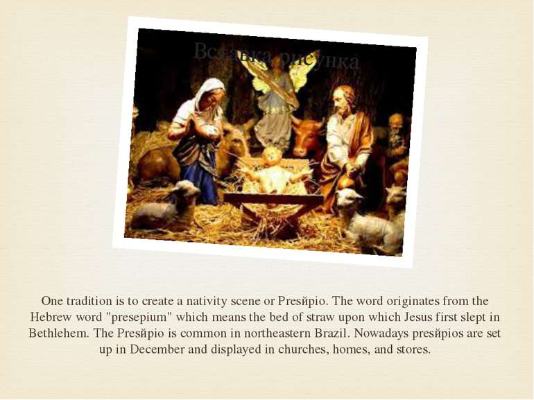 One tradition is to create a nativity scene or Presйpio. The word originates ...