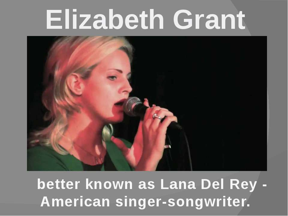Elizabeth Grant better known as Lana Del Rey - American singer-songwriter.