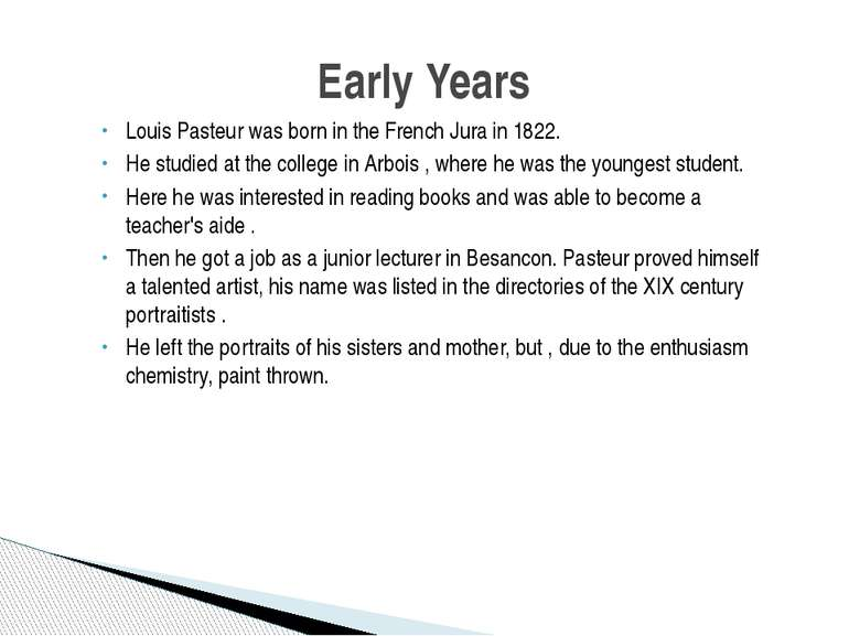 Louis Pasteur was born in the French Jura in 1822. He studied at the college ...