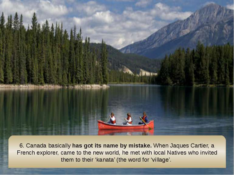6. Canada basically has got its name by mistake. When Jaques Cartier, a Frenc...
