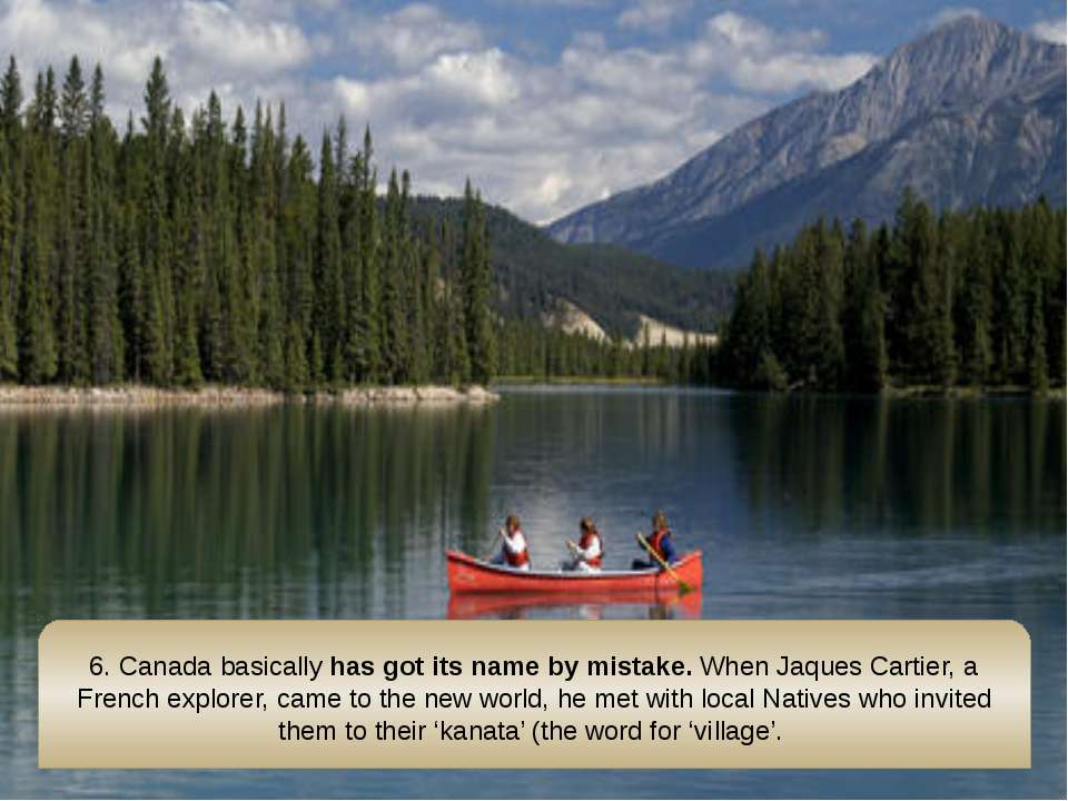 6. Canadabasicallyhas got its name by mistake.When Jaques Cartier, a Frenc...