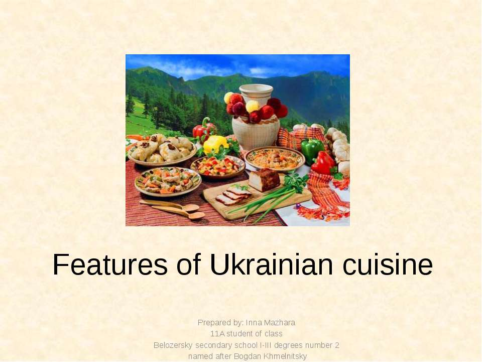 Features of Ukrainian cuisine Prepared by: Inna Mazhara 11A student of class ...