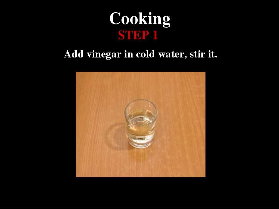 Cooking Add vinegar in cold water, stir it. STEP 1