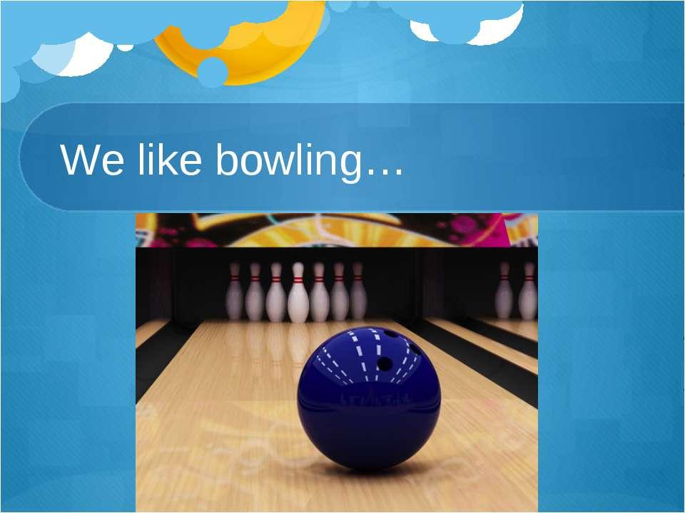 We like bowling…