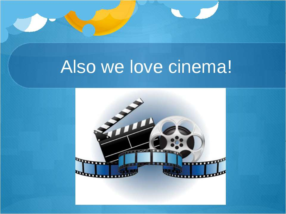 Also we love cinema!