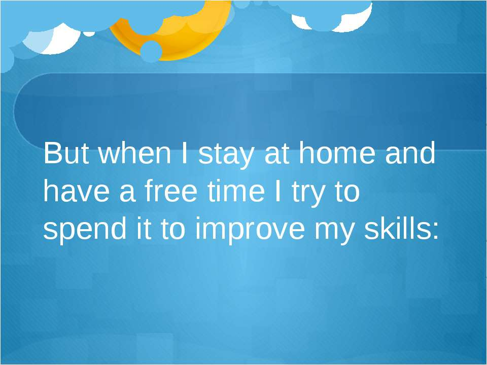 But when I stay at home and have a free time I try to spend it to improve my ...