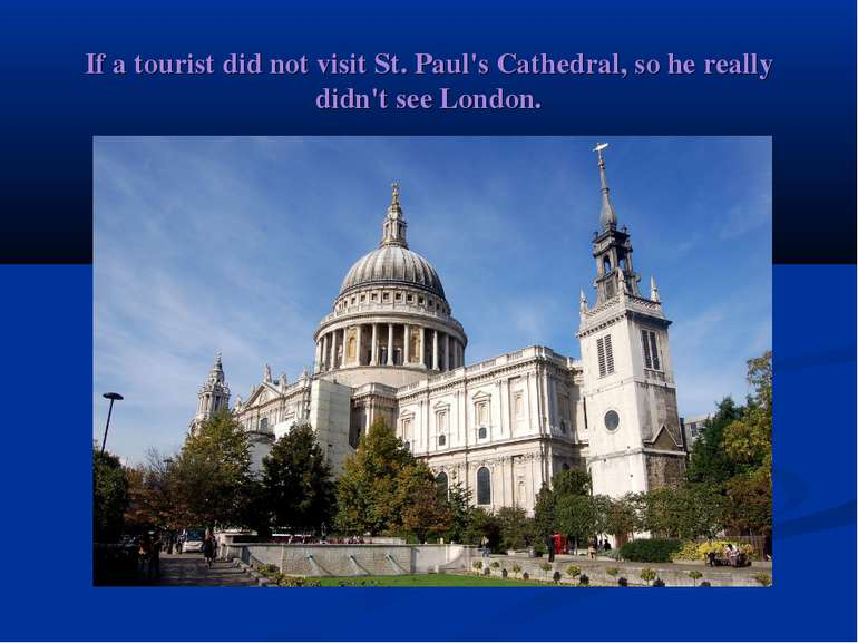 If a tourist did not visit St. Paul's Cathedral, so he really didn't see London.