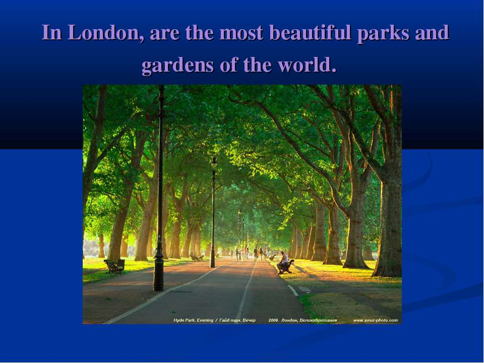 In London, are the most beautiful parks and gardens of the world.