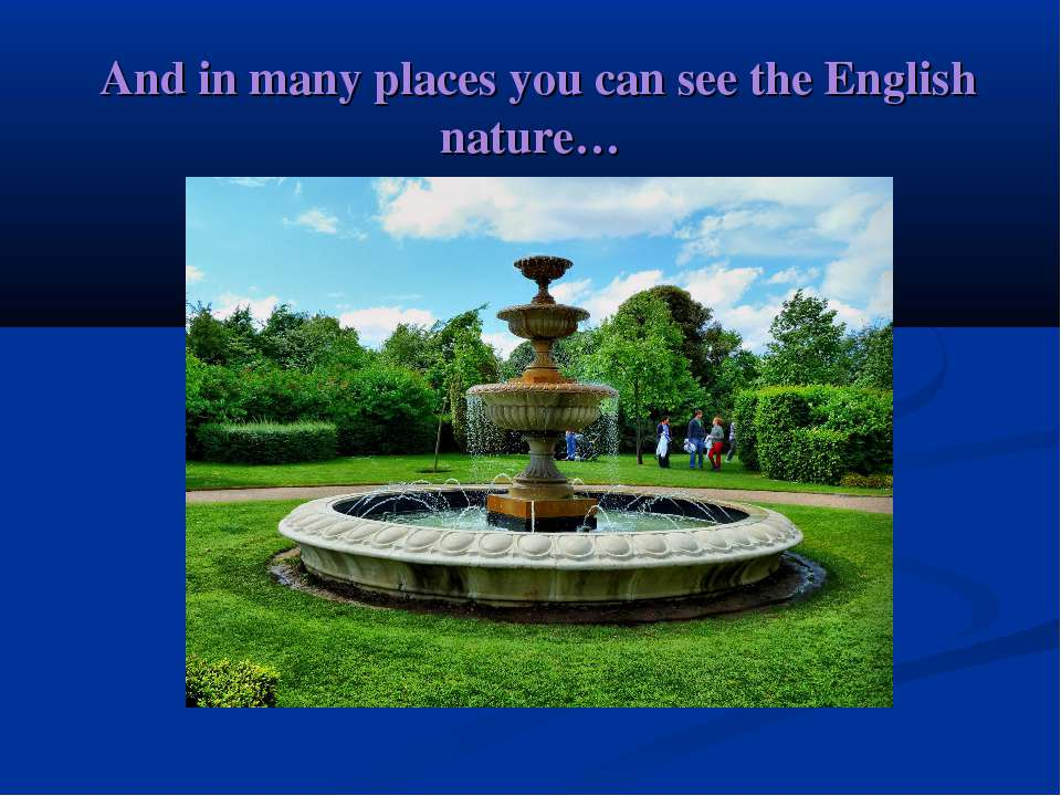 And in many places you can see the English nature…